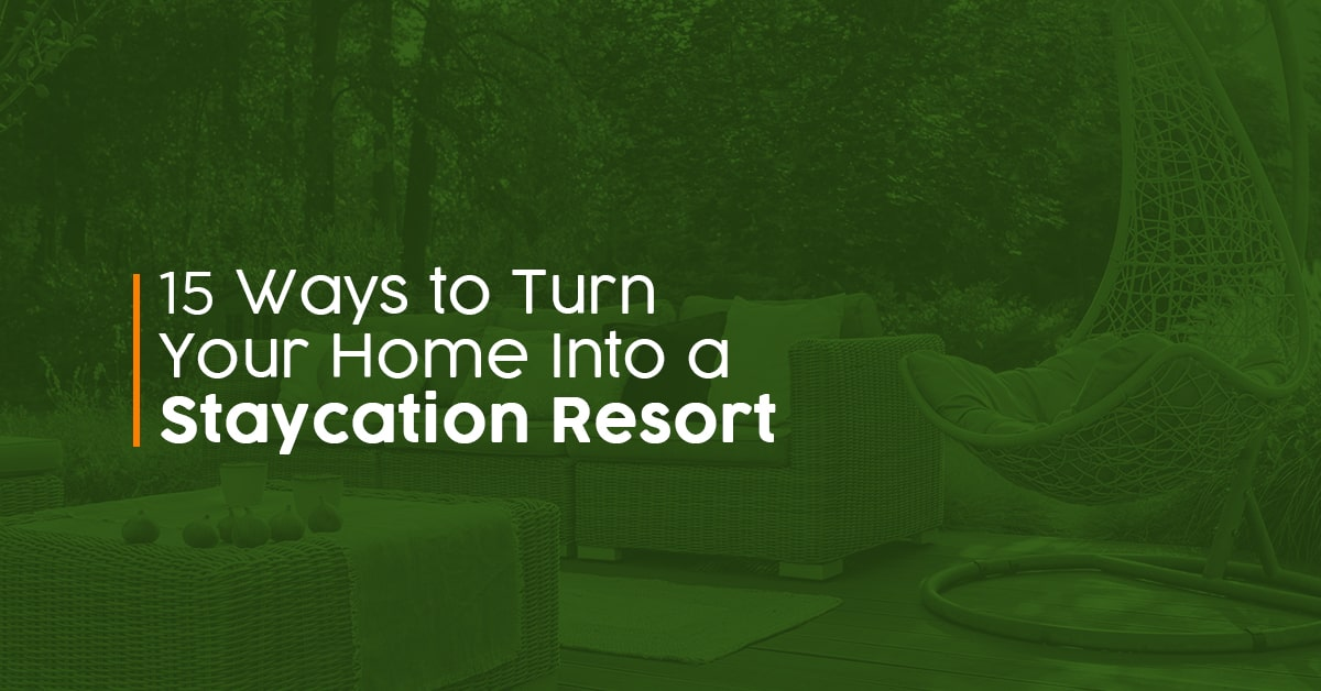 15 Ways to Turn Your Home Into a Staycation Resort